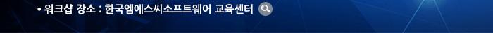워크샵 장소 : 한국엠에스씨소프트웨어 교육센터